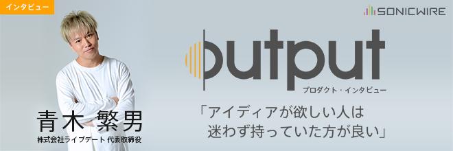 「アイディアが欲しい人は迷わず持っていた方が良い」 / 青木繁男 氏に訊く、OUTPUTの魅力