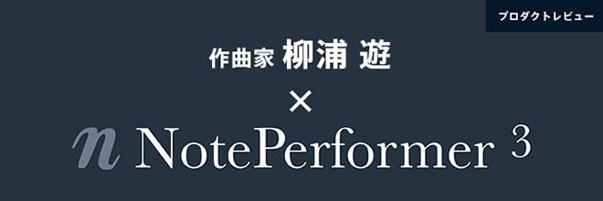 柳浦 遊 が紹介する『NOTE PERFORMER』